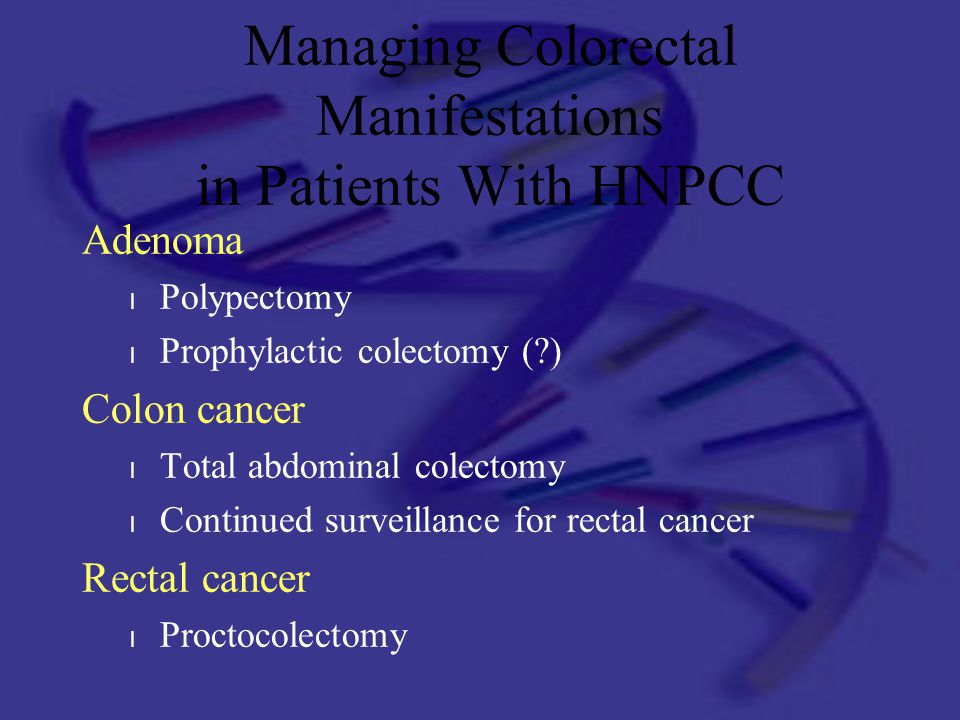 Managing Colorectal Manifestations in Patients With HNPCC Adenoma l Polypectomy l Prophylactic colectomy (?) Colon cancer l Total abdominal colectomy