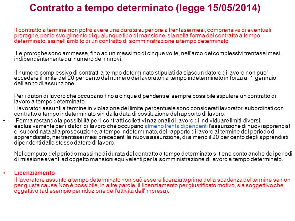 Contratto a tempo determinato (legge 15/05/2014) Il contratto a termine non potrà avere una durata superiore a trentasei mesi, comprensiva di eventuali proroghe, per lo svolgimento di qualunque tipo di mansione, sia nella forma del contratto a tempo determinato, sia nell ambito di un contratto di somministrazione a tempo determinato.