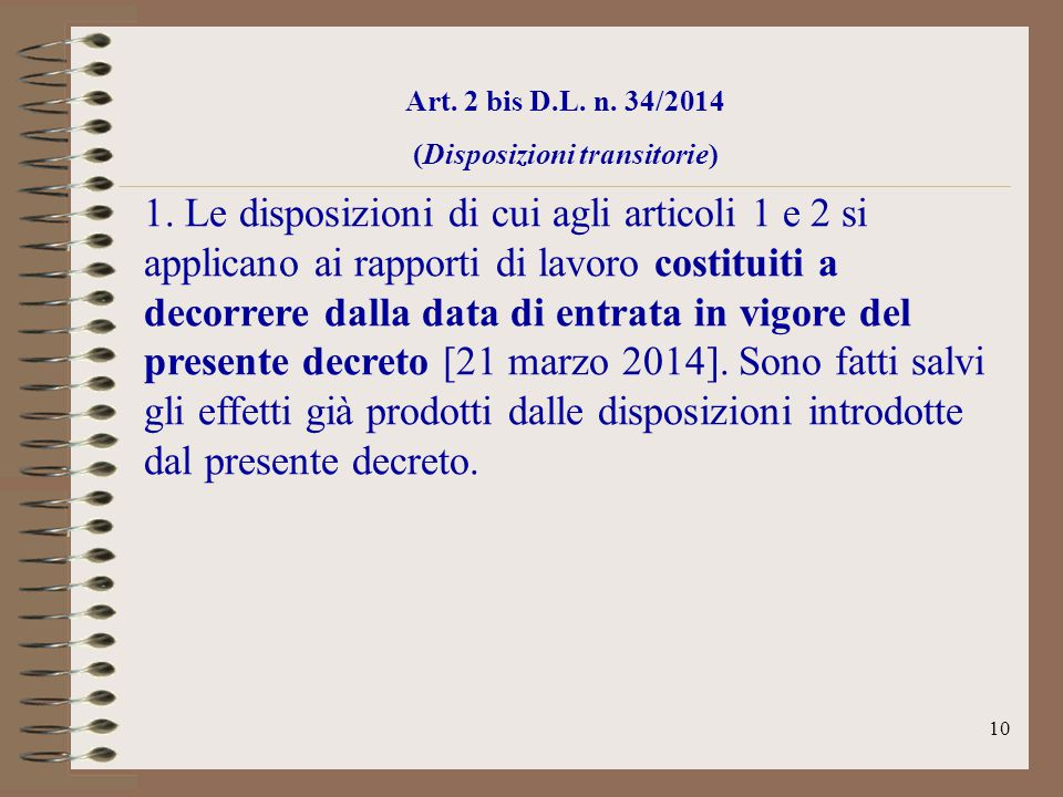 10 Art. 2 bis D.L. n. 34/2014 (Disposizioni transitorie) 1. Le disposizioni di cui agli articoli 1 e 2 si applicano ai rapporti di lavoro costituiti a