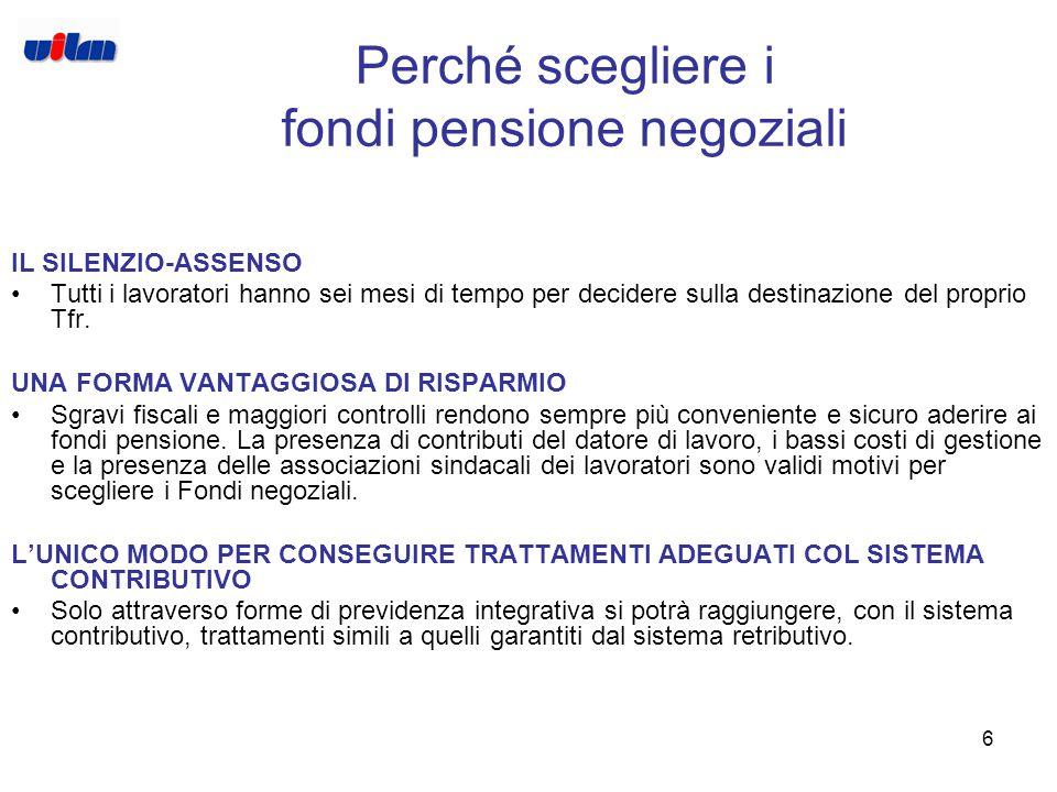 6 Perché scegliere i fondi pensione negoziali IL SILENZIO-ASSENSO Tutti i lavoratori hanno sei mesi di tempo per decidere sulla destinazione del proprio Tfr.
