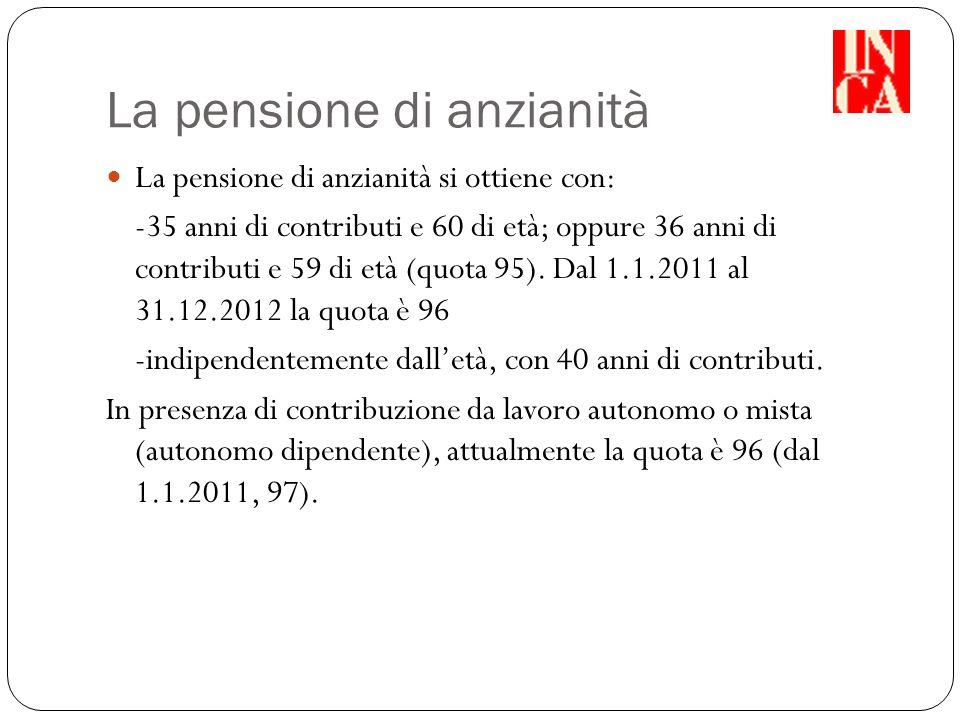 La pensione di anzianità La pensione di anzianità si ottiene con: -35 anni di contributi e 60 di età; oppure 36 anni di contributi e 59 di età (quota 95).