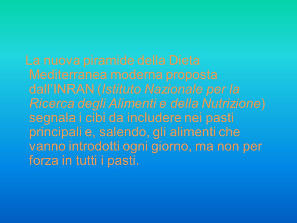 La nuova piramide della Dieta Mediterranea moderna proposta dall'INRAN (Istituto Nazionale per la Ricerca degli Alimenti e della Nutrizione) segnala i cibi da includere nei pasti principali e, salendo, gli alimenti che vanno introdotti ogni giorno, ma non per forza in tutti i pasti.
