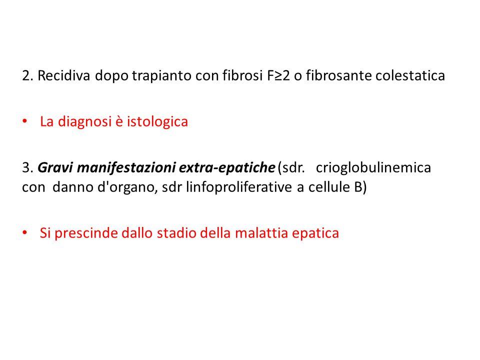 2. Recidiva dopo trapianto con fibrosi F≥2 o fibrosante colestatica La diagnosi è istologica 3. Gravi manifestazioni extra-epatiche (sdr. crioglobulin