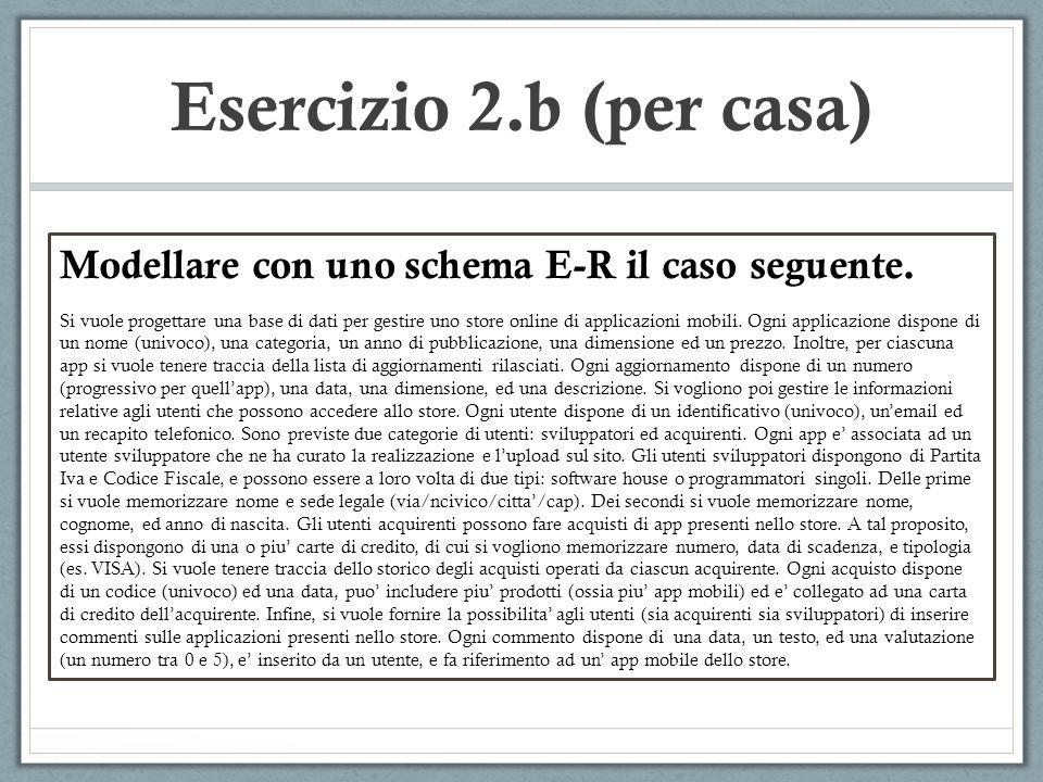 Esercizio 2.b (per casa) Modellare con uno schema E-R il caso seguente. Si vuole progettare una base di dati per gestire uno store online di applicazi