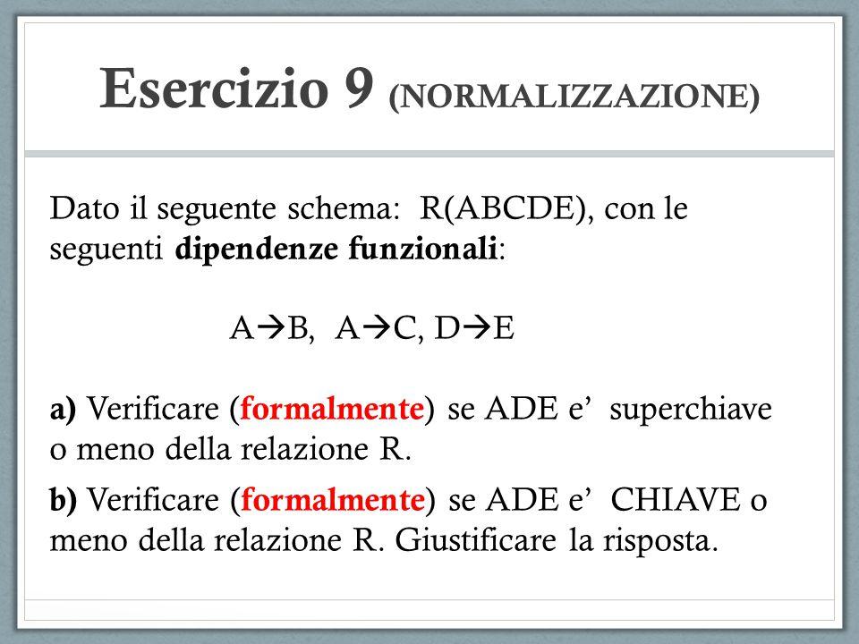 Esercizio 9 (NORMALIZZAZIONE) Dato il seguente schema: R(ABCDE), con le seguenti dipendenze funzionali : A  B, A  C, D  E a) Verificare ( formalmen