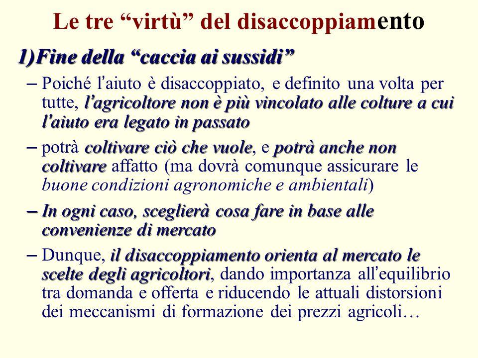 """Le tre """"virtù"""" del disaccoppiam ento 1)Fine della """"caccia ai sussidi"""" l'agricoltore non è più vincolato alle colture a cui l'aiuto era legato in passa"""