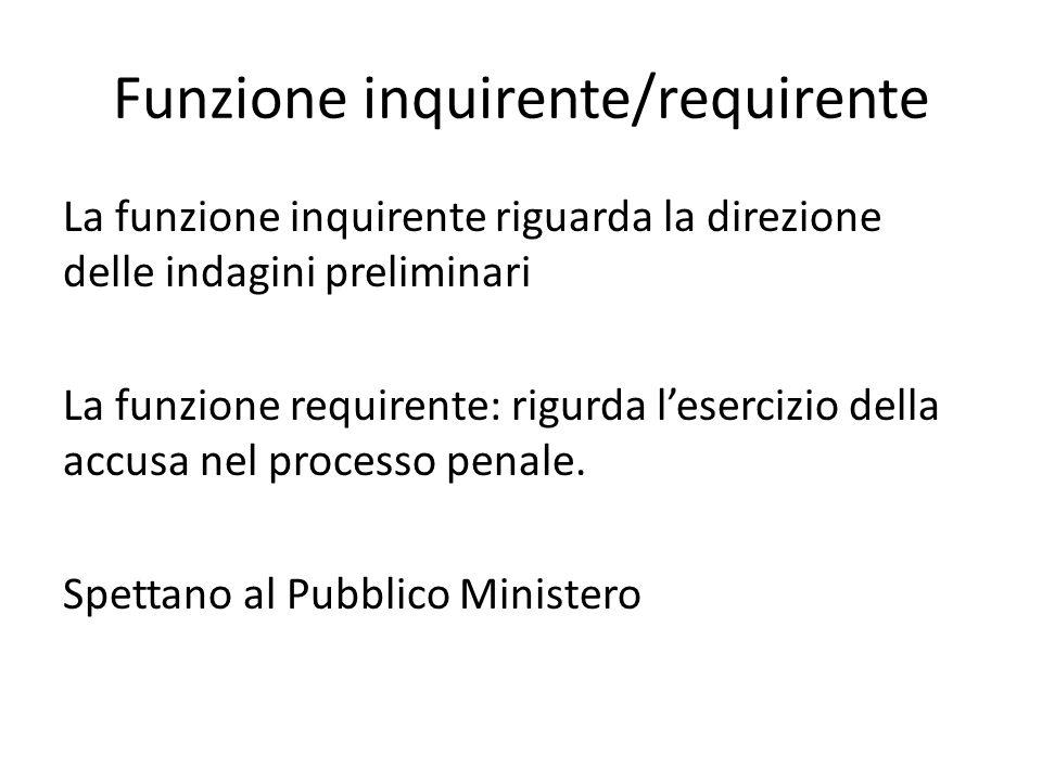 Funzione inquirente/requirente La funzione inquirente riguarda la direzione delle indagini preliminari La funzione requirente: rigurda l'esercizio del
