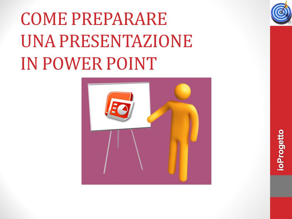 COME PREPARARE UNA PRESENTAZIONE IN POWER POINT ioProgetto