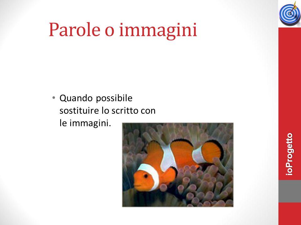 Parole o immagini Quando possibile sostituire lo scritto con le immagini. ioProgetto