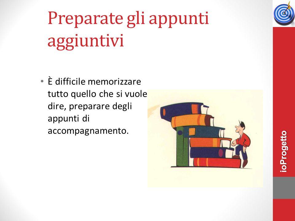 Preparate gli appunti aggiuntivi È difficile memorizzare tutto quello che si vuole dire, preparare degli appunti di accompagnamento. ioProgetto