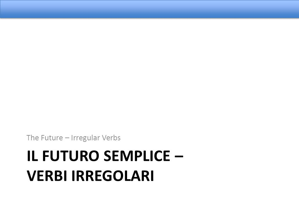 IL FUTURO SEMPLICE – VERBI IRREGOLARI The Future – Irregular Verbs