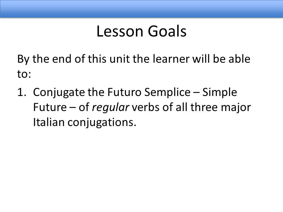 Lesson Goals By the end of this unit the learner will be able to: 1.Conjugate the Futuro Semplice – Simple Future – of regular verbs of all three majo