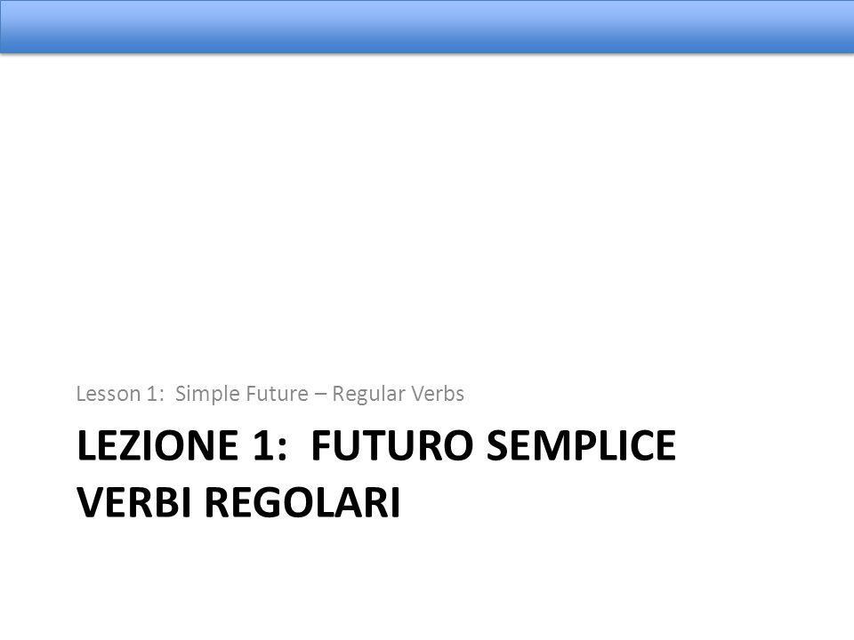 LEZIONE 1: FUTURO SEMPLICE VERBI REGOLARI Lesson 1: Simple Future – Regular Verbs