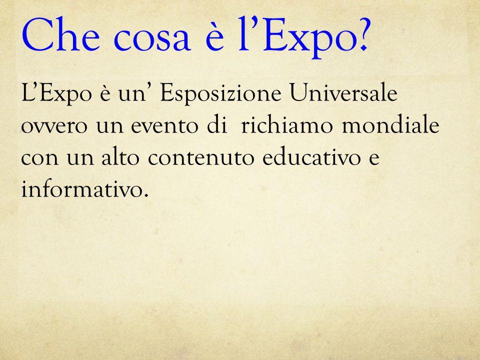 Che cosa è l'Expo? L'Expo è un' Esposizione Universale ovvero un evento di richiamo mondiale con un alto contenuto educativo e informativo.