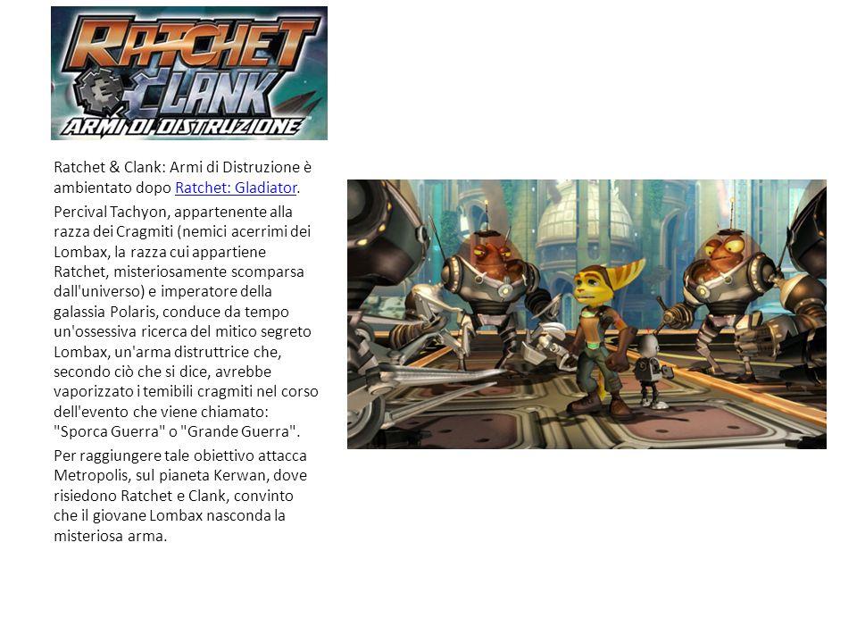 Ratchet & Clank: Armi di Distruzione è ambientato dopo Ratchet: Gladiator.Ratchet: Gladiator Percival Tachyon, appartenente alla razza dei Cragmiti (nemici acerrimi dei Lombax, la razza cui appartiene Ratchet, misteriosamente scomparsa dall universo) e imperatore della galassia Polaris, conduce da tempo un ossessiva ricerca del mitico segreto Lombax, un arma distruttrice che, secondo ciò che si dice, avrebbe vaporizzato i temibili cragmiti nel corso dell evento che viene chiamato: Sporca Guerra o Grande Guerra .