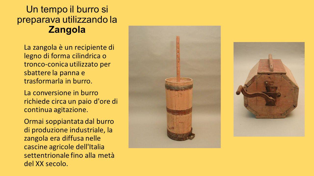 Un tempo il burro si preparava utilizzando la Zangola La zangola è un recipiente di legno di forma cilindrica o tronco-conica utilizzato per sbattere