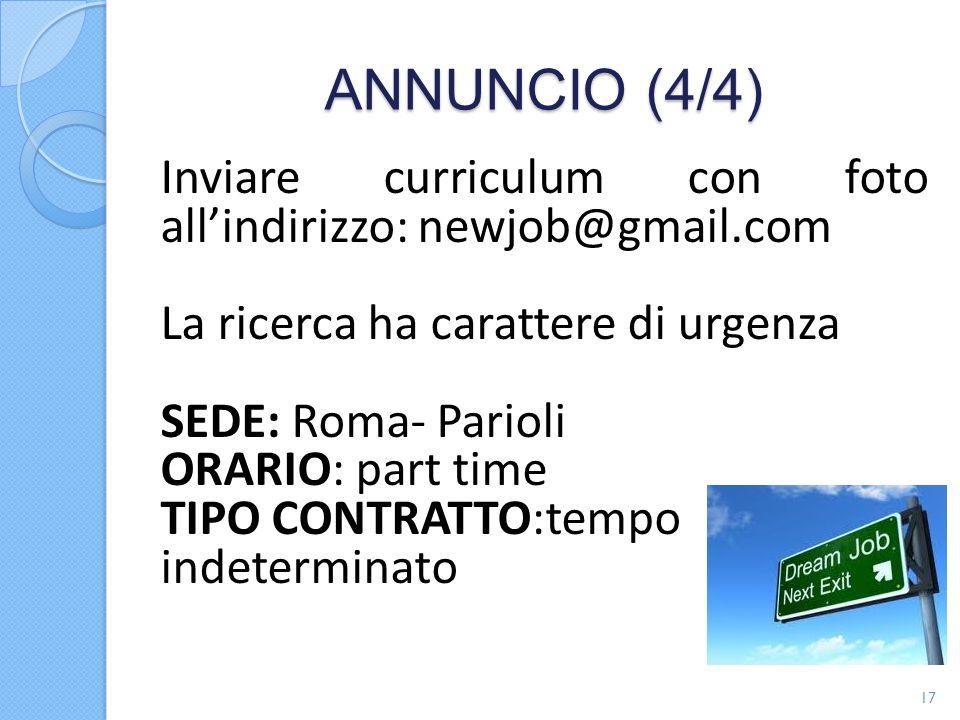 ANNUNCIO (4/4) Inviare curriculum con foto all'indirizzo: newjob@gmail.com La ricerca ha carattere di urgenza SEDE: Roma- Parioli ORARIO: part time TIPO CONTRATTO:tempo indeterminato 17