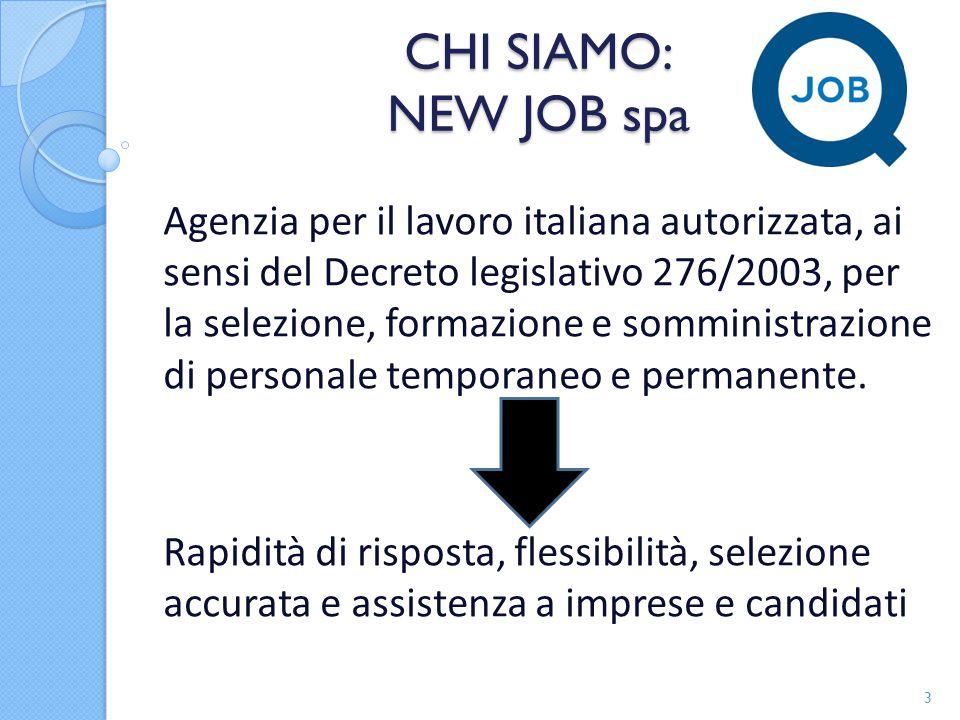CHI SIAMO: NEW JOB spa Agenzia per il lavoro italiana autorizzata, ai sensi del Decreto legislativo 276/2003, per la selezione, formazione e somministrazione di personale temporaneo e permanente.