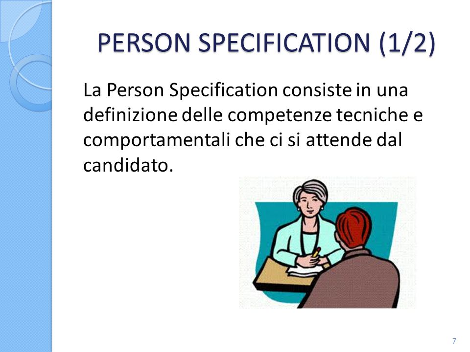 PERSON SPECIFICATION (1/2) La Person Specification consiste in una definizione delle competenze tecniche e comportamentali che ci si attende dal candidato.