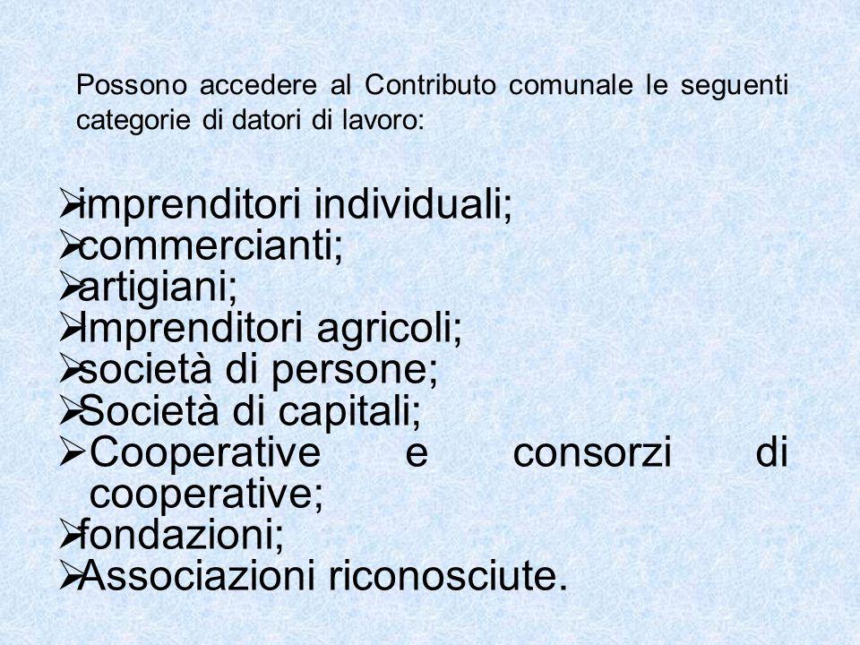 Possono accedere al Contributo comunale le seguenti categorie di datori di lavoro:  imprenditori individuali;  commercianti;  artigiani;  Imprenditori agricoli;  società di persone;  Società di capitali;  Cooperative e consorzi di cooperative;  fondazioni;  Associazioni riconosciute.
