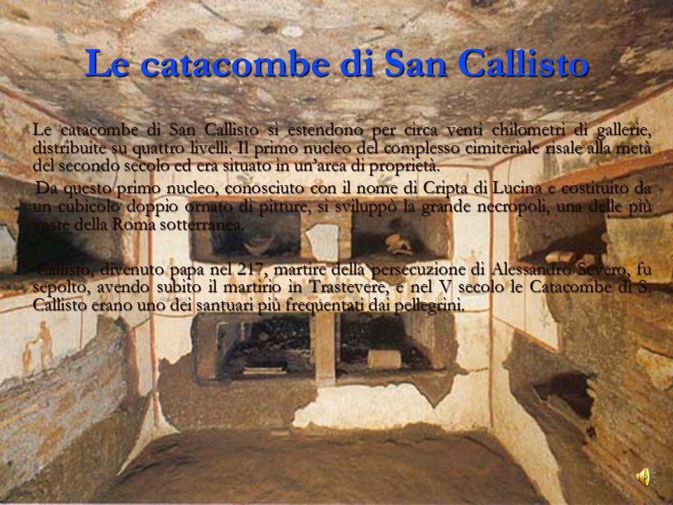 Le catacombe di San Callisto Le catacombe di San Callisto si estendono per circa venti chilometri di gallerie, distribuite su quattro livelli.