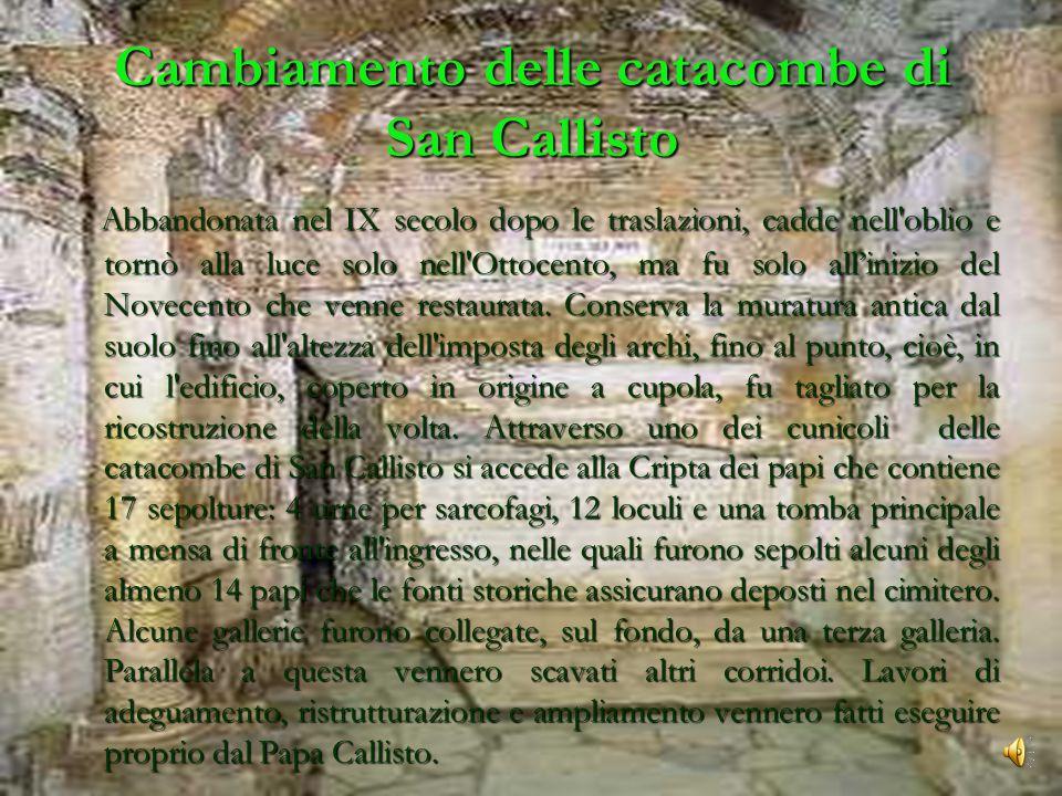 Cambiamento delle catacombe di San Callisto Abbandonata nel IX secolo dopo le traslazioni, cadde nell oblio e tornò alla luce solo nell Ottocento, ma fu solo all'inizio del Novecento che venne restaurata.