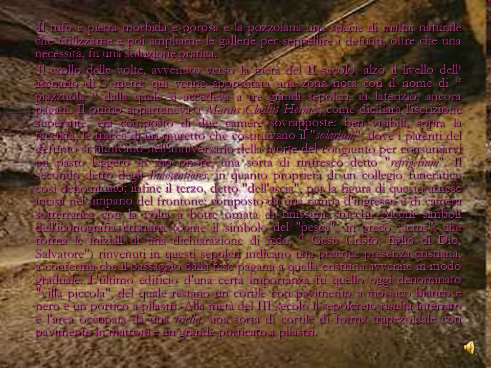 Il tufo è pietra morbida e porosa e la pozzolana una specie di malta: naturale che utilizzarne e poi ampliarne le gallerie per seppellire i defunti, oltre che una necessità, fu una soluzione pratica.