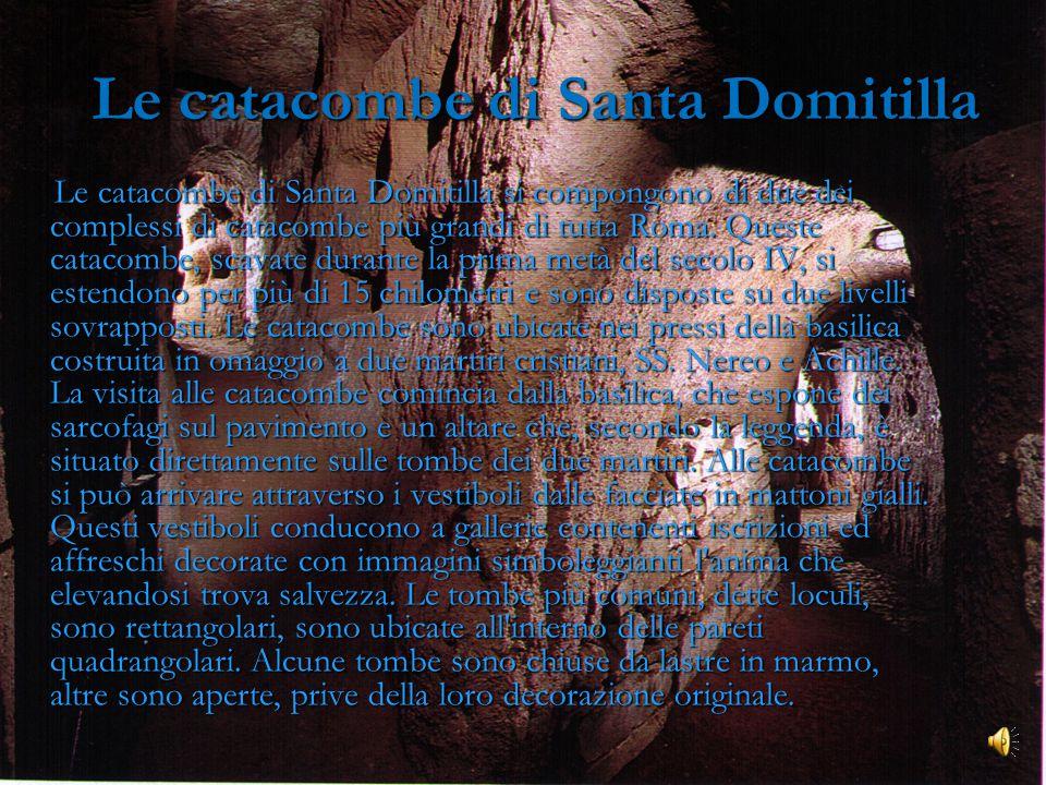 Le catacombe di Santa Domitilla Le catacombe di Santa Domitilla si compongono di due dei complessi di catacombe più grandi di tutta Roma.