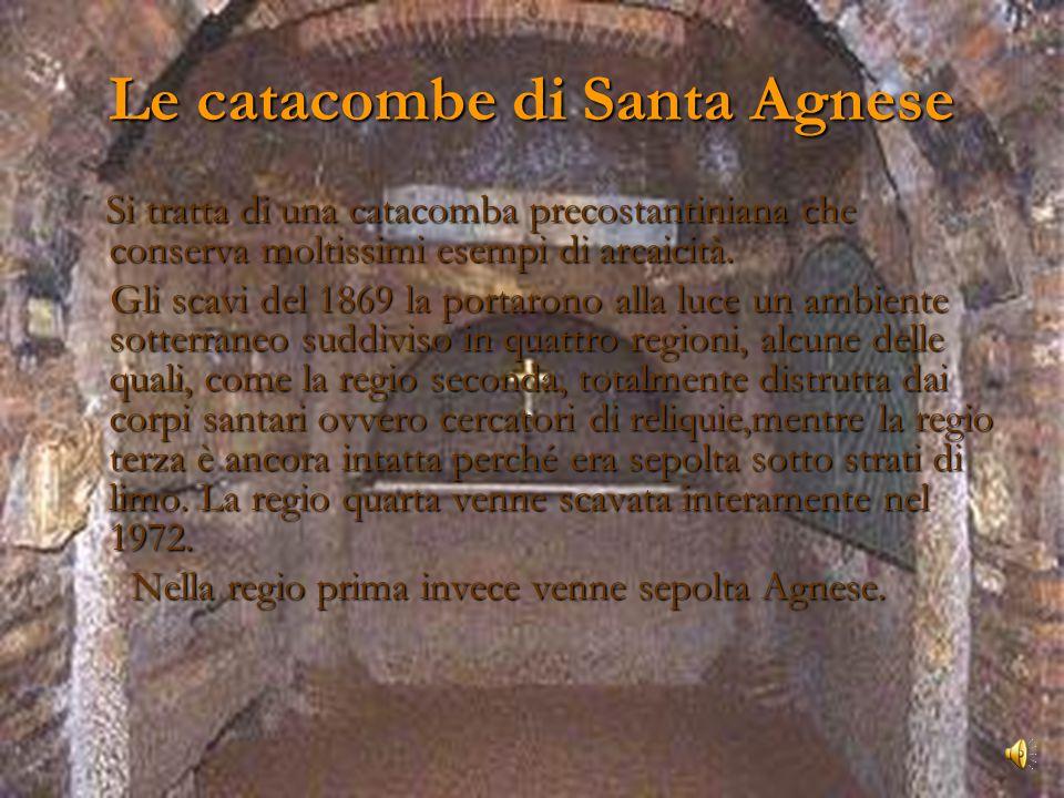 Le catacombe di Santa Agnese Si tratta di una catacomba precostantiniana che conserva moltissimi esempi di arcaicità.