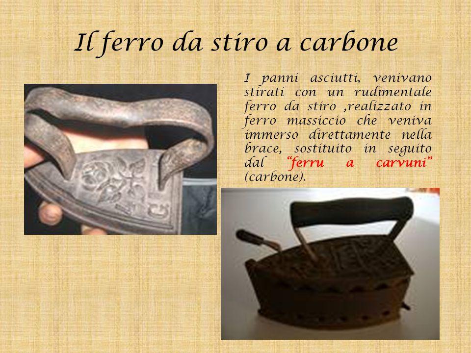 Il ferro da stiro a carbone I panni asciutti, venivano stirati con un rudimentale ferro da stiro,realizzato in ferro massiccio che veniva immerso dire
