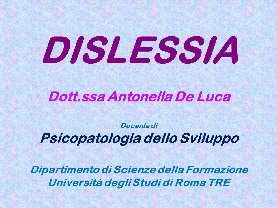 DISLESSIA Dott.ssa Antonella De Luca Docente di Psicopatologia dello Sviluppo Dipartimento di Scienze della Formazione Università degli Studi di Roma
