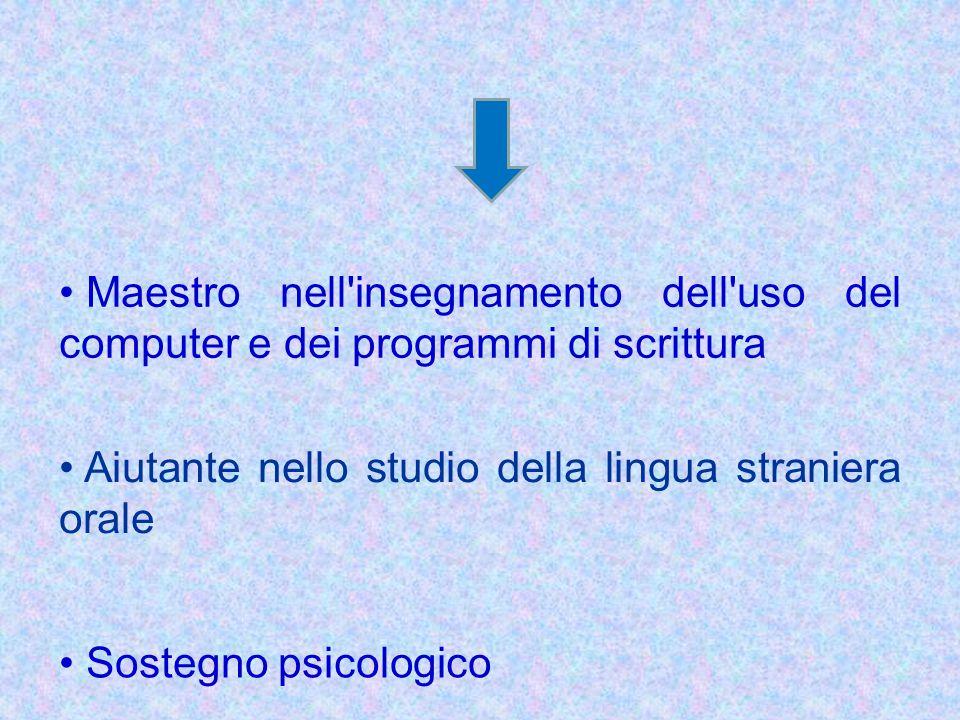 Maestro nell'insegnamento dell'uso del computer e dei programmi di scrittura Aiutante nello studio della lingua straniera orale Sostegno psicologico