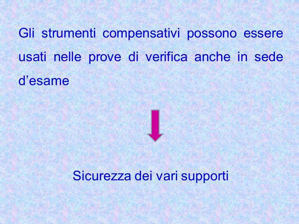 Gli strumenti compensativi possono essere usati nelle prove di verifica anche in sede d'esame Sicurezza dei vari supporti