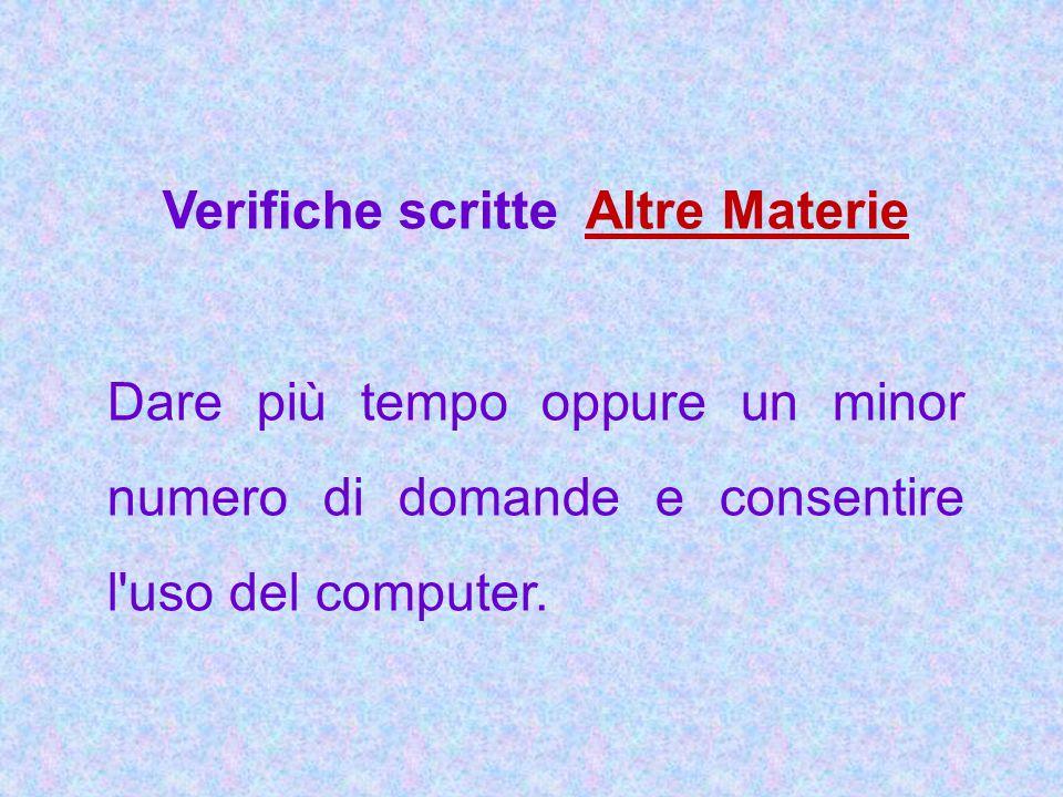 Verifiche scritte Altre Materie Dare più tempo oppure un minor numero di domande e consentire l'uso del computer.