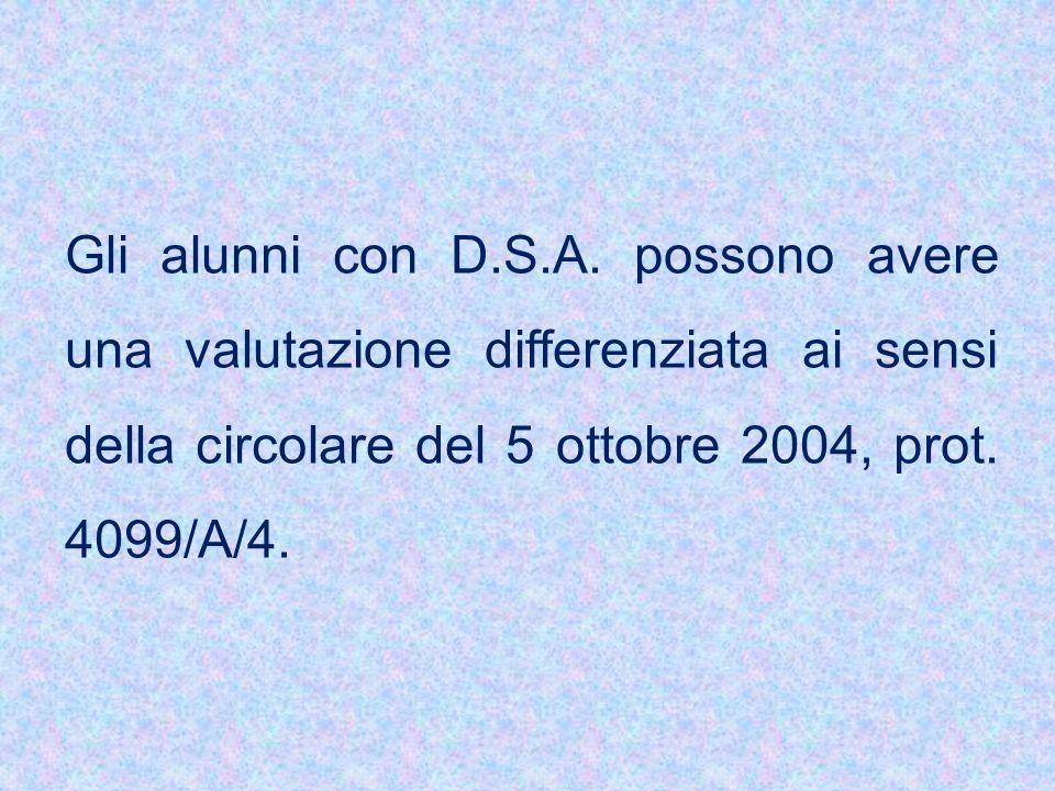 Gli alunni con D.S.A. possono avere una valutazione differenziata ai sensi della circolare del 5 ottobre 2004, prot. 4099/A/4.