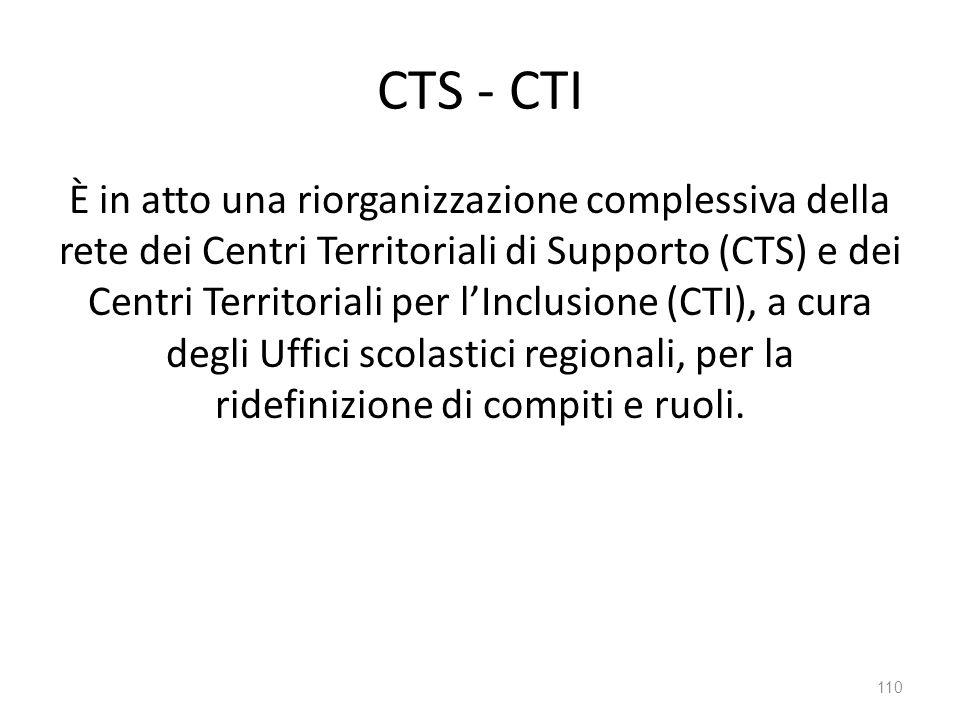 CTS - CTI È in atto una riorganizzazione complessiva della rete dei Centri Territoriali di Supporto (CTS) e dei Centri Territoriali per l'Inclusione (CTI), a cura degli Uffici scolastici regionali, per la ridefinizione di compiti e ruoli.