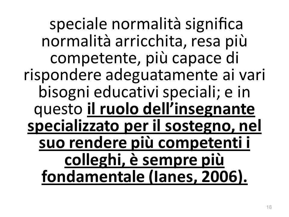 speciale normalità significa normalità arricchita, resa più competente, più capace di rispondere adeguatamente ai vari bisogni educativi speciali; e in questo il ruolo dell'insegnante specializzato per il sostegno, nel suo rendere più competenti i colleghi, è sempre più fondamentale (Ianes, 2006).