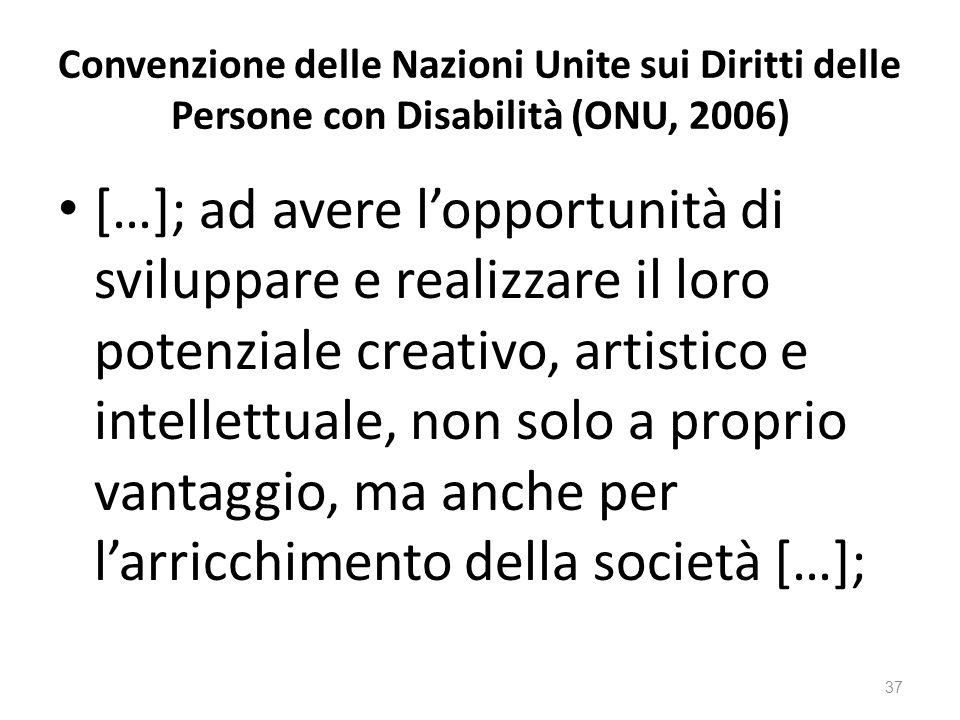 Convenzione delle Nazioni Unite sui Diritti delle Persone con Disabilità (ONU, 2006) […]; ad avere l'opportunità di sviluppare e realizzare il loro potenziale creativo, artistico e intellettuale, non solo a proprio vantaggio, ma anche per l'arricchimento della società […]; 37