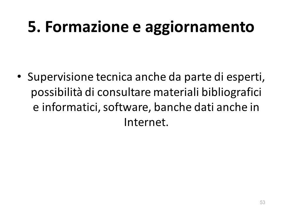 5. Formazione e aggiornamento Supervisione tecnica anche da parte di esperti, possibilità di consultare materiali bibliografici e informatici, softwar