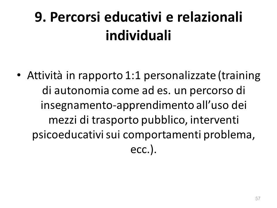 9. Percorsi educativi e relazionali individuali Attività in rapporto 1:1 personalizzate (training di autonomia come ad es. un percorso di insegnamento