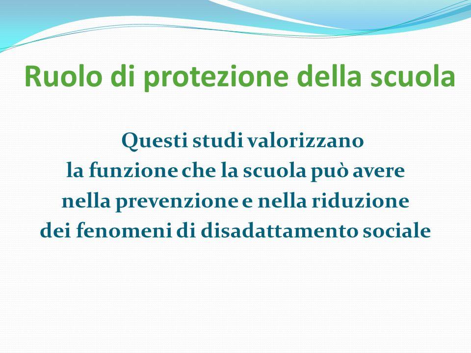 Ruolo di protezione della scuola Questi studi valorizzano la funzione che la scuola può avere nella prevenzione e nella riduzione dei fenomeni di disa