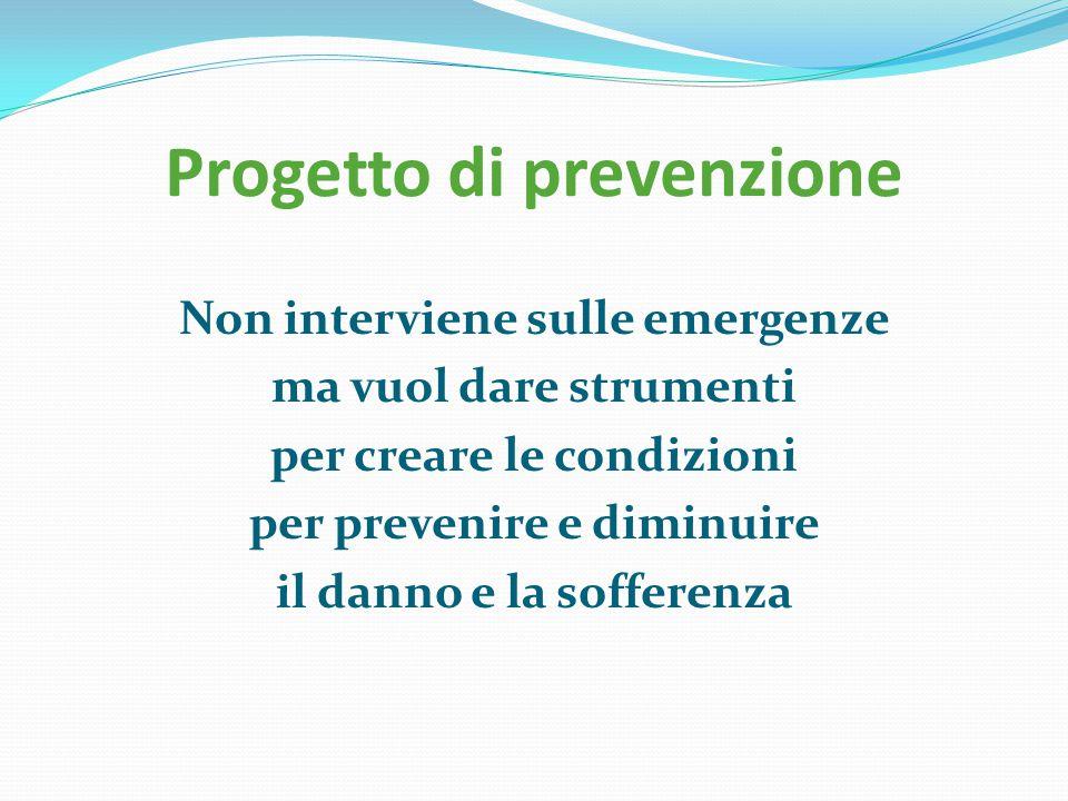 Progetto di prevenzione Non interviene sulle emergenze ma vuol dare strumenti per creare le condizioni per prevenire e diminuire il danno e la soffere