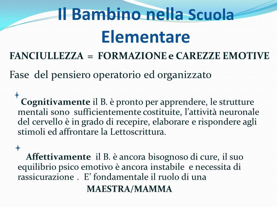 Il Bambino nella Scuola Elementare FANCIULLEZZA = FORMAZIONE e CAREZZE EMOTIVE Fase del pensiero operatorio ed organizzato Cognitivamente il B. è pron