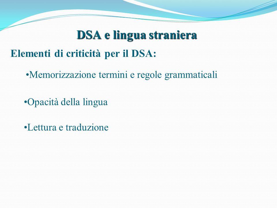 DSA e lingua straniera Elementi di criticità per il DSA: Memorizzazione termini e regole grammaticali Opacità della lingua Lettura e traduzione