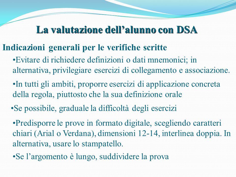La valutazione dell'alunno con DSA Indicazioni generali per le verifiche scritte Se possibile, graduale la difficoltà degli esercizi Evitare di richie
