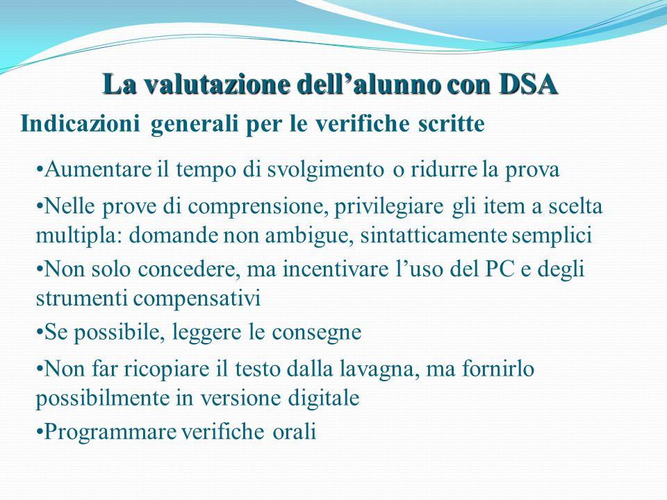 La valutazione dell'alunno con DSA Indicazioni generali per le verifiche scritte Non solo concedere, ma incentivare l'uso del PC e degli strumenti com