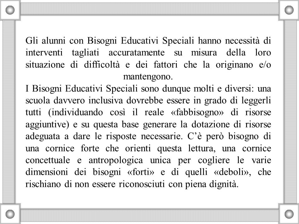 Gli alunni con Bisogni Educativi Speciali hanno necessità di interventi tagliati accuratamente su misura della loro situazione di difficoltà e dei fattori che la originano e/o mantengono.