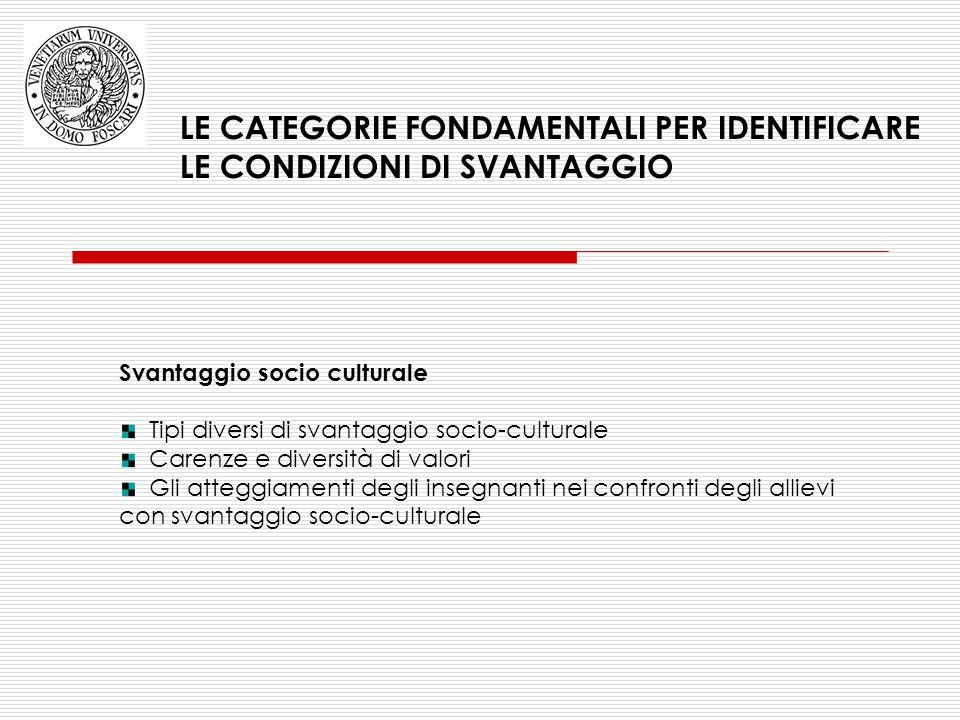 LE CATEGORIE FONDAMENTALI PER IDENTIFICARE LE CONDIZIONI DI SVANTAGGIO Svantaggio socio culturale Tipi diversi di svantaggio socio-culturale Carenze e