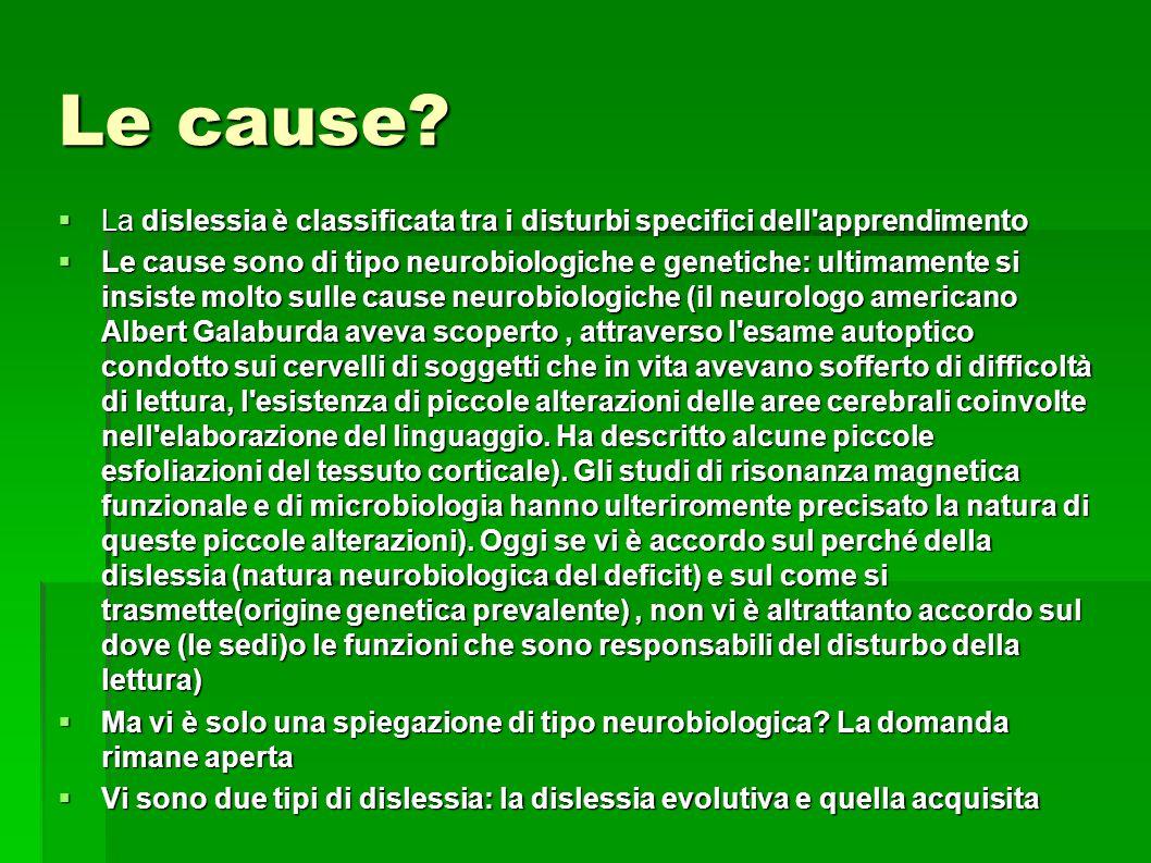 Le cause?  La dislessia è classificata tra i disturbi specifici dell'apprendimento  Le cause sono di tipo neurobiologiche e genetiche: ultimamente s
