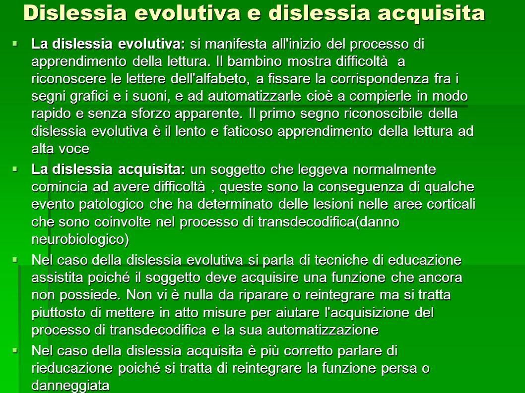 Dislessia evolutiva e dislessia acquisita  La dislessia evolutiva: si manifesta all'inizio del processo di apprendimento della lettura. Il bambino mo